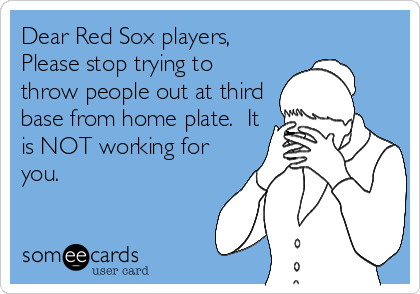 Dear Red Sox players, Please stop trying to throw people out at third base from home plate.  It is NOT working for you.