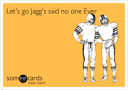 Let's go Jagg's said no one Ever