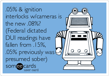 .05% & ignition interlocks w/cameras is the new .08%? (Federal dictated DUI readings have fallen from .15%, .05% previously was presumed sober)