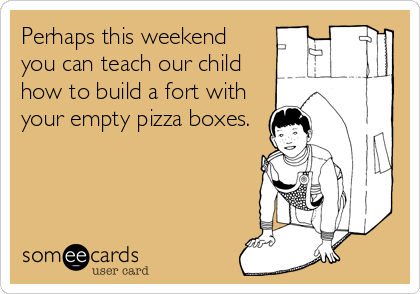 Perhaps this weekend  you can teach our child how to build a fort with your empty pizza boxes.