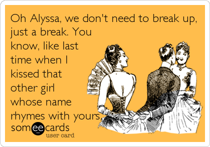 Oh Alyssa, we don't need to break up, just a break. You know, like last time when I kissed that other girl whose name rhymes with yours