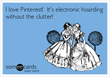 I love Pinterest!  It's electronic hoarding without the clutter!