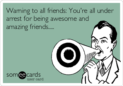 Warning to all friends: You're all under arrest for being awesome and amazing friends.....