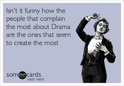 Isn't it funny how the people that complain the most about Drama are the ones that seem to create the most
