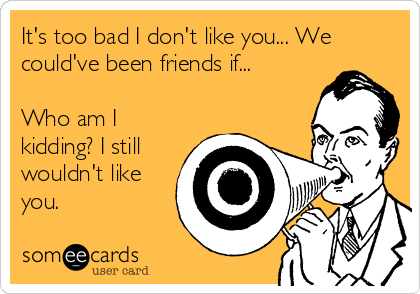 It's too bad I don't like you... We could've been friends if...  Who am I kidding? I still wouldn't like you.