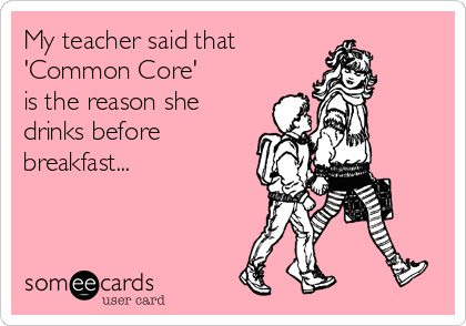 My teacher said that 'Common Core'  is the reason she drinks before breakfast...