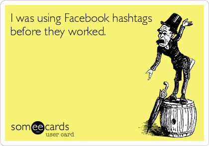 I was using Facebook hashtags before they worked.