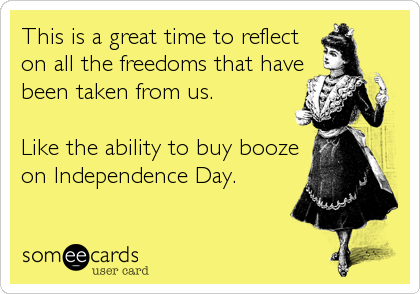 This is a great time to reflect on all the freedoms that have been taken from us.   Like the ability to buy booze on Independence Day.