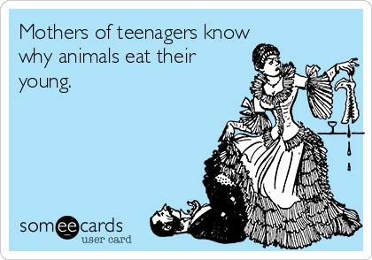 Mothers of teenagers know why animals eat their young.