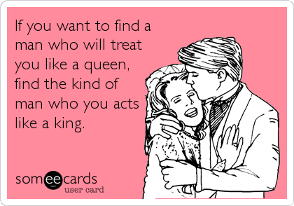 If you want to find a man who will treat you like a queen, find the kind of man who you acts like a king.