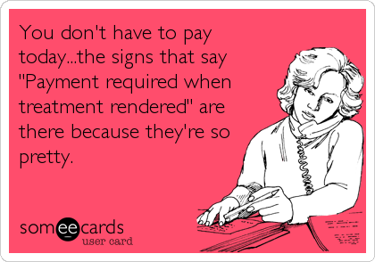 """You don't have to pay today...the signs that say """"Payment required when treatment rendered"""" are there because they're so pretty."""