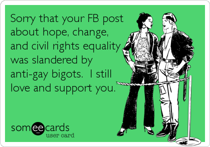 Sorry that your FB post about hope, change, and civil rights equality was slandered by anti-gay bigots.  I still love and support you.