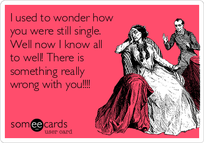 I used to wonder how you were still single. Well now I know all to well! There is something really wrong with you!!!!