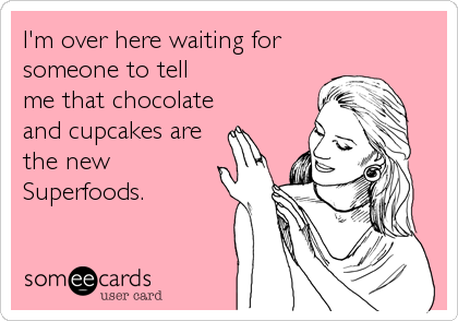 I'm over here waiting for someone to tell me that chocolate and cupcakes are the new Superfoods.