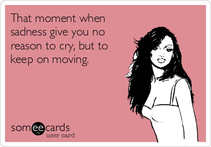 That moment when sadness give you no reason to cry, but to keep on moving.