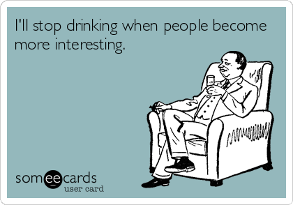 I'll stop drinking when people become more interesting.