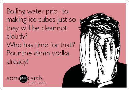 Boiling water prior to making ice cubes just so they will be clear not cloudy?  Who has time for that!? Pour the damn vodka already!