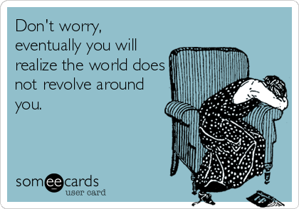 Don't worry, eventually you will realize the world does not revolve around you.