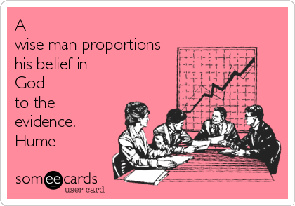 A wise man proportions his belief in  God to the evidence. Hume
