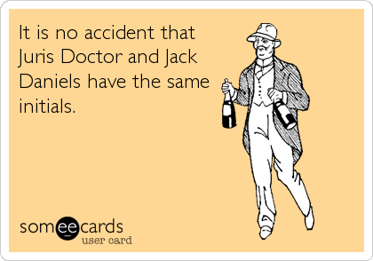 It is no accident that Juris Doctor and Jack Daniels have the same initials.