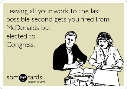 Leaving all your work to the last possible second gets you fired from McDonalds but elected to Congress.
