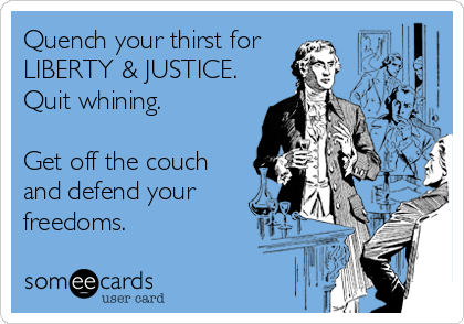 Quench your thirst for  LIBERTY & JUSTICE.   Quit whining.  Get off the couch and defend your freedoms.