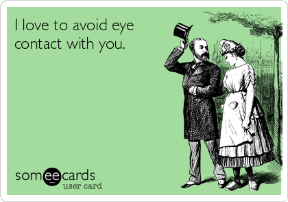 I love to avoid eye contact with you.