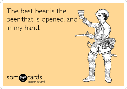 The best beer is the beer that is opened, and in my hand.