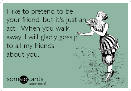 I like to pretend to be your friend, but it's just an act.  When you walk  away, I will gladly gossip  to all my friends  about you.