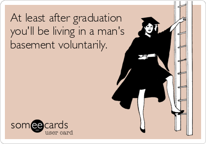At least after graduation you'll be living in a man's basement voluntarily.