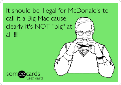 "It should be illegal for McDonald's to call it a Big Mac cause, clearly it's NOT ""big"" at all !!!!!"