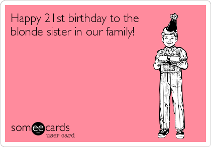 Happy 21st Birthday To The Blonde Sister In Our Family – 21st Birthday E Cards