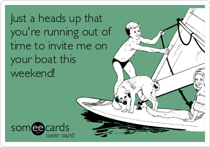 Just a heads up that you're running out of time to invite me on your boat this weekend!
