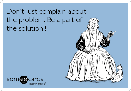 Don't just complain about  the problem. Be a part of the solution!!