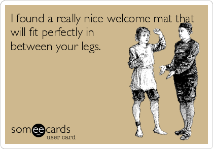 I found a really nice welcome mat that will fit perfectly in between your legs.