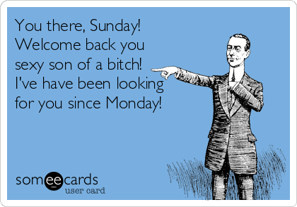 You there, Sunday! Welcome back you sexy son of a bitch! I've have been looking  for you since Monday!