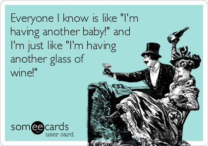 "Everyone I know is like ""I'm  having another baby!"" and I'm just like ""I'm having another glass of wine!"""