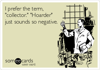 "I prefer the term, ""collector."" ""Hoarder"" just sounds so negative."