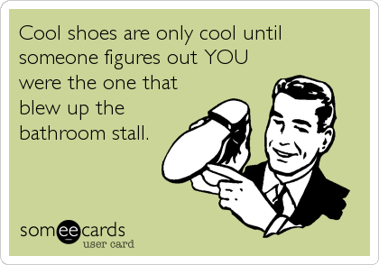 Cool shoes are only cool until someone figures out YOU were the one that blew up the bathroom stall.