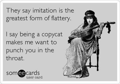 They say imitation is the greatest form of flattery.  I say being a copycat makes me want to punch you in the throat.