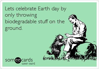Lets celebrate Earth day by only throwing biodegradable stuff on the ground.