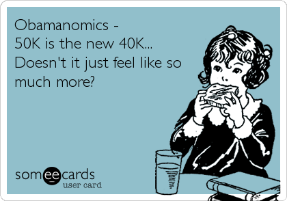 Obamanomics -  50K is the new 40K... Doesn't it just feel like so much more?