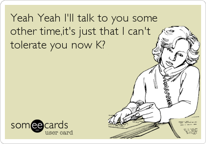 Yeah Yeah I'll talk to you some other time,it's just that I can't tolerate you now K?