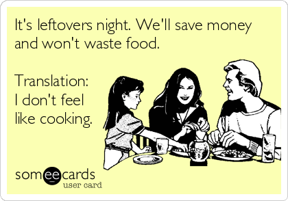 It's leftovers night. We'll save money and won't waste food.  Translation:  I don't feel like cooking.