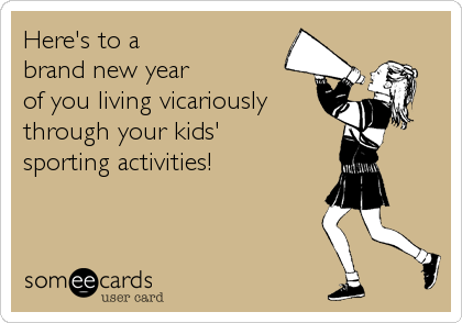 Here's to a  brand new year  of you living vicariously  through your kids'  sporting activities!