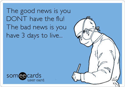 The good news is you DONT have the flu! The bad news is you have 3 days to live...