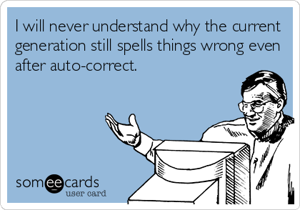 I will never understand why the current generation still spells things wrong even after auto-correct.