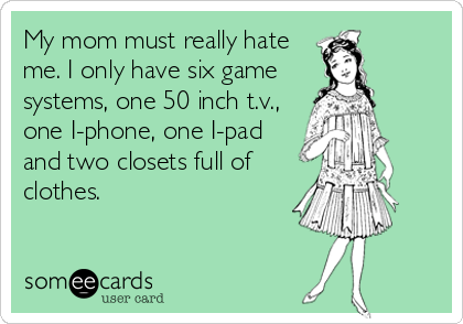 My mom must really hate me. I only have six game systems, one 50 inch t.v., one I-phone, one I-pad and two closets full of clothes.