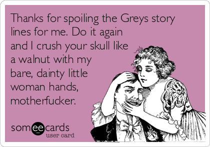 Thanks for spoiling the Greys story lines for me. Do it again and I crush your skull like a walnut with my bare, dainty little woman hands, motherfucker.