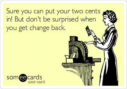 Sure you can put your two cents in! But don't be surprised when you get change back.